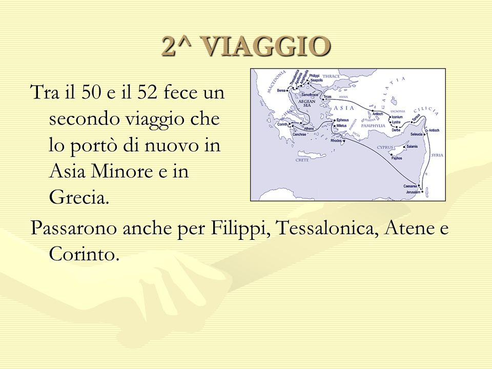 2^ VIAGGIO Tra il 50 e il 52 fece un secondo viaggio che lo portò di nuovo in Asia Minore e in Grecia. Passarono anche per Filippi, Tessalonica, Atene
