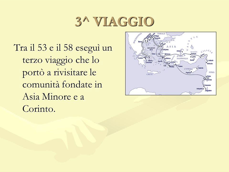 3^ VIAGGIO Tra il 53 e il 58 eseguì un terzo viaggio che lo portò a rivisitare le comunità fondate in Asia Minore e a Corinto.