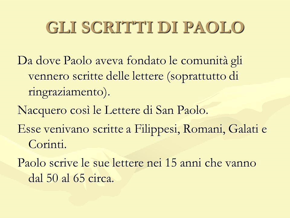GLI SCRITTI DI PAOLO Da dove Paolo aveva fondato le comunità gli vennero scritte delle lettere (soprattutto di ringraziamento). Nacquero così le Lette