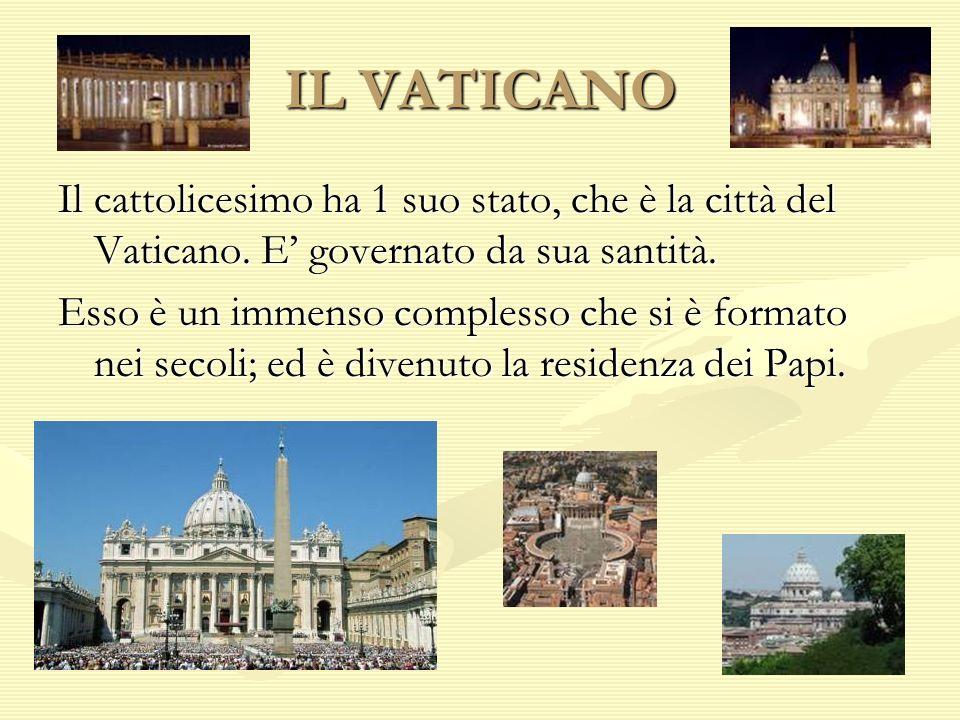 IL VATICANO Il cattolicesimo ha 1 suo stato, che è la città del Vaticano. E governato da sua santità. Esso è un immenso complesso che si è formato nei