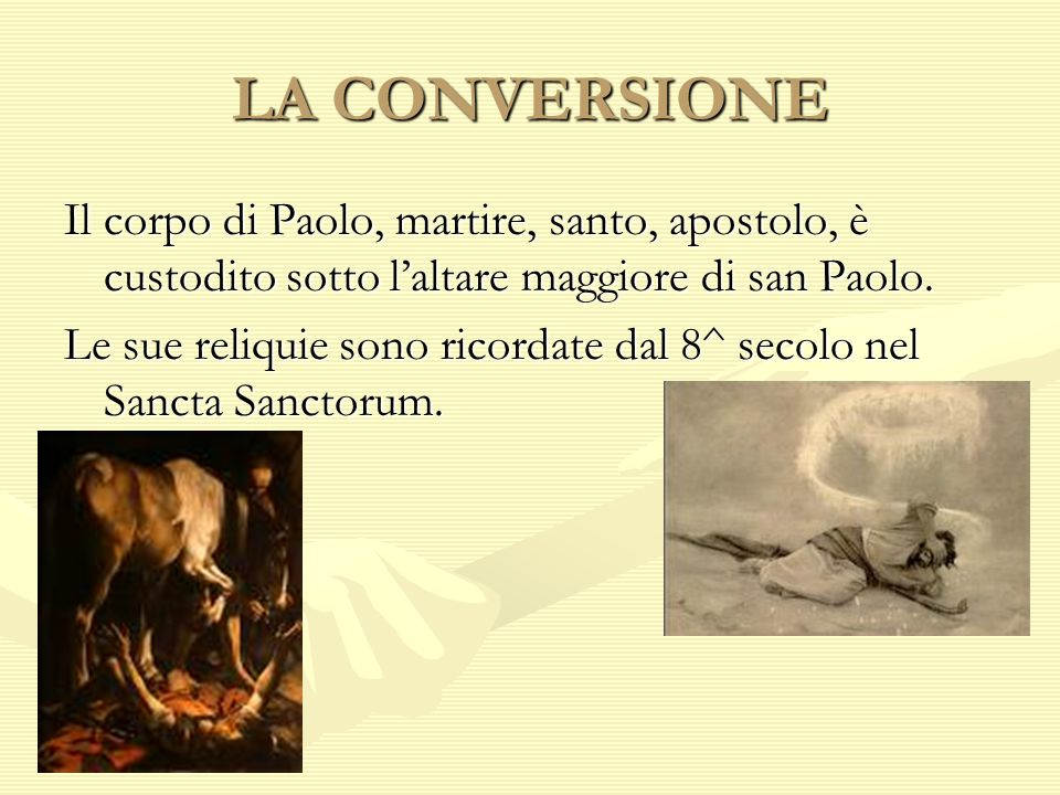 LA CONVERSIONE Il corpo di Paolo, martire, santo, apostolo, è custodito sotto laltare maggiore di san Paolo. Le sue reliquie sono ricordate dal 8^ sec
