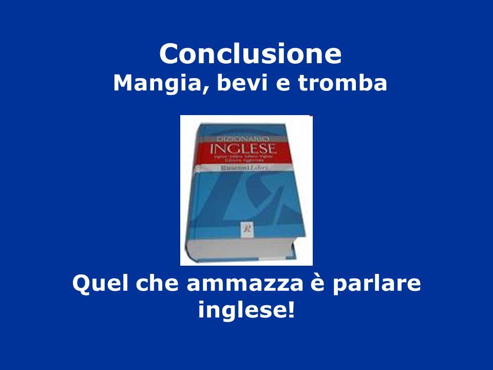 Conclusione Mangia, bevi e tromba Quel che ammazza è parlare inglese!