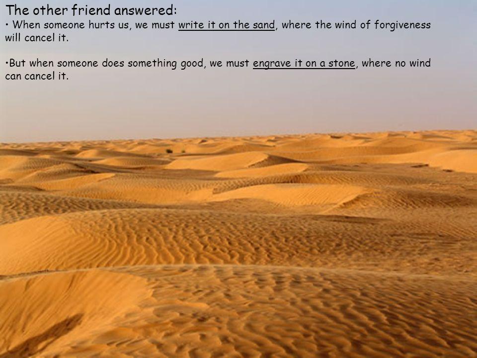 L altro amico rispose: quando qualcuno ci ferisce dobbiamo scriverlo nella sabbia, dove i venti del perdono possano cancellarlo.