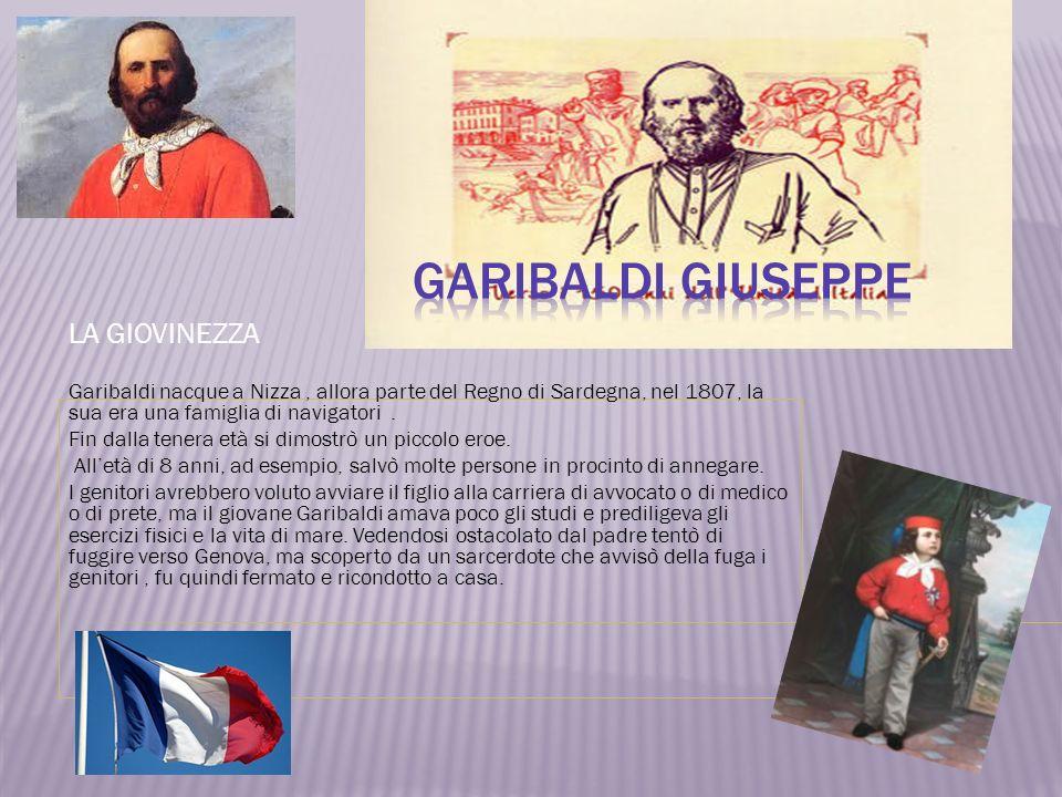 LA GIOVINEZZA Garibaldi nacque a Nizza, allora parte del Regno di Sardegna, nel 1807, la sua era una famiglia di navigatori. Fin dalla tenera età si d