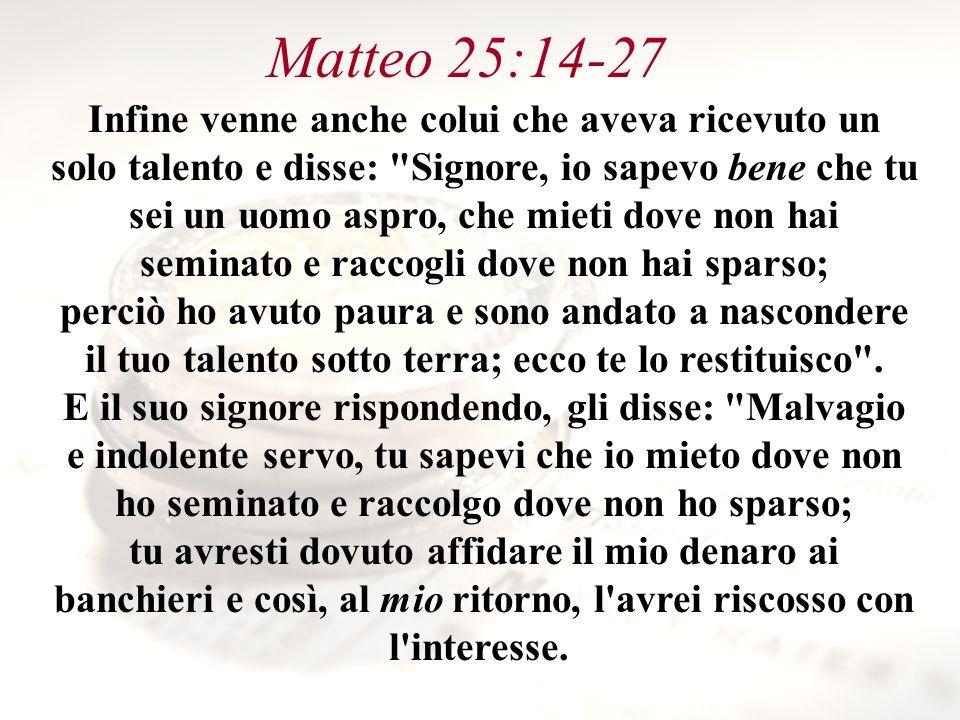 Matteo 25:14-27 Infine venne anche colui che aveva ricevuto un solo talento e disse: