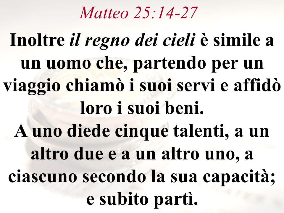 Matteo 25:14-27 Inoltre il regno dei cieli è simile a un uomo che, partendo per un viaggio chiamò i suoi servi e affidò loro i suoi beni. A uno diede