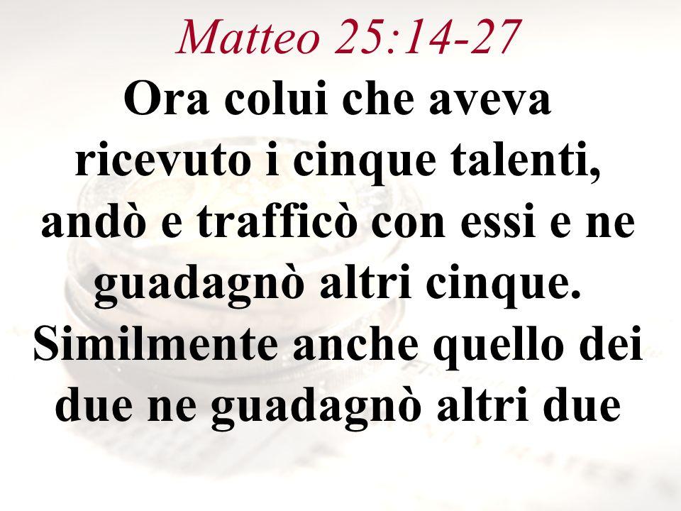 Matteo 25:14-27 Ora colui che aveva ricevuto i cinque talenti, andò e trafficò con essi e ne guadagnò altri cinque. Similmente anche quello dei due ne