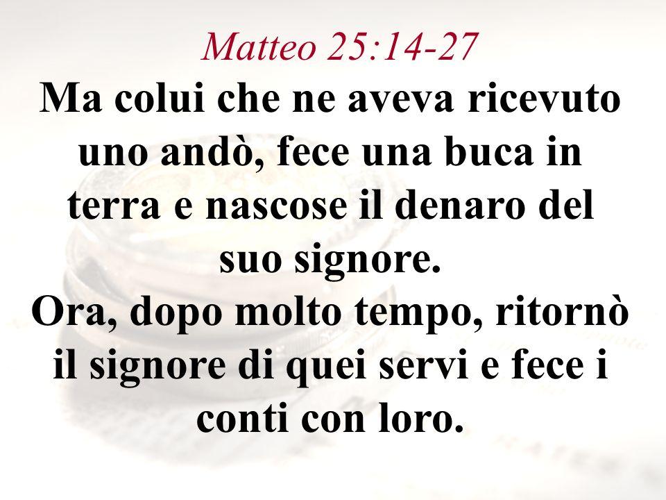 Matteo 25:14-27 Ma colui che ne aveva ricevuto uno andò, fece una buca in terra e nascose il denaro del suo signore. Ora, dopo molto tempo, ritornò il