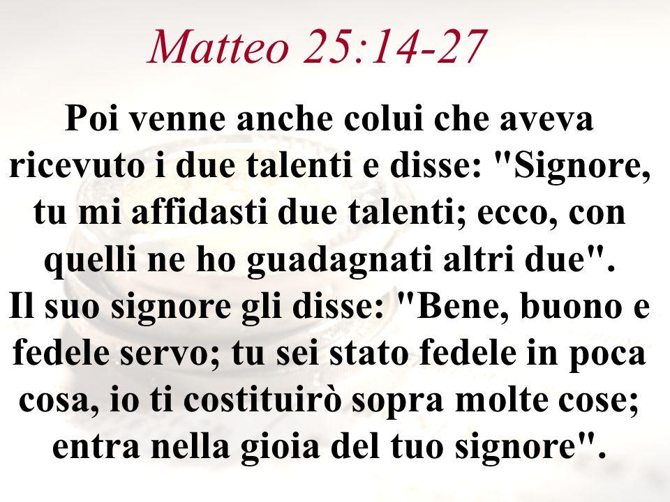 Matteo 25:14-27 Poi venne anche colui che aveva ricevuto i due talenti e disse: