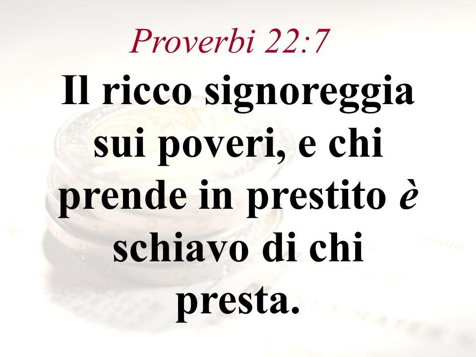 Proverbi 22:7 Il ricco signoreggia sui poveri, e chi prende in prestito è schiavo di chi presta.