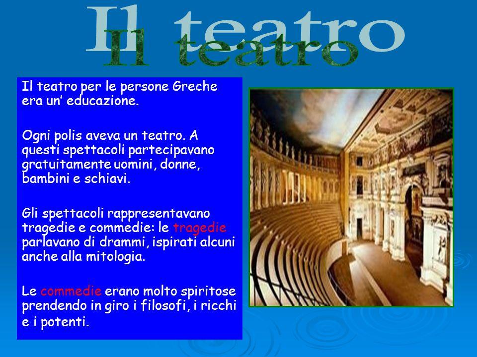 Il teatro per le persone Greche era un educazione. Ogni polis aveva un teatro. A questi spettacoli partecipavano gratuitamente uomini, donne, bambini
