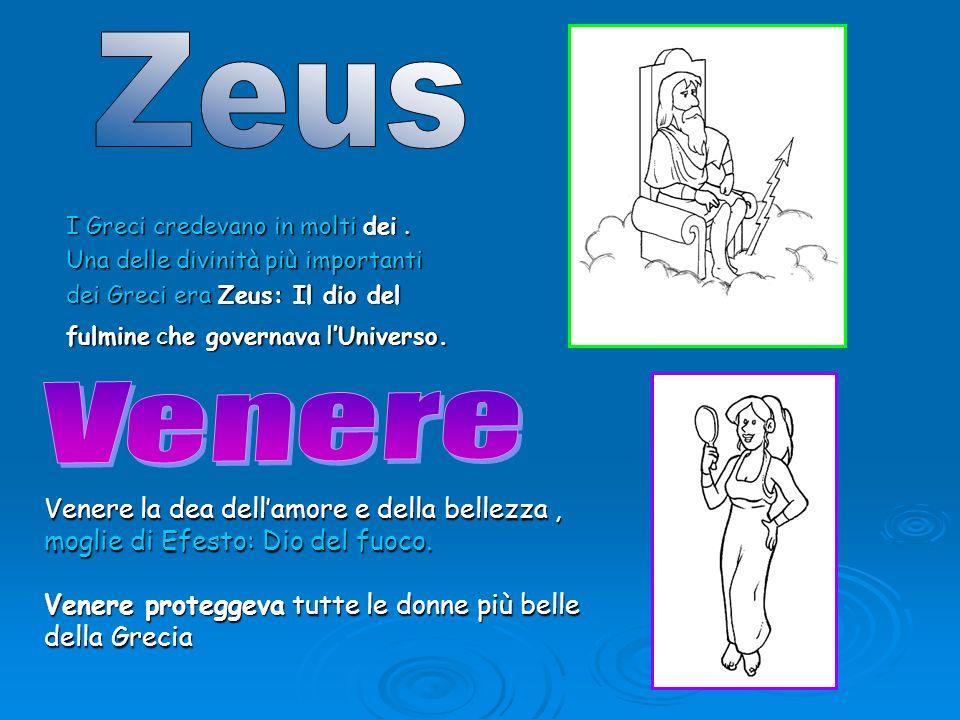 I Greci credevano in molti dei. Una delle divinità più importanti dei Greci era Zeus: Il dio del fulmine che governava lUniverso. Venere la dea dellam