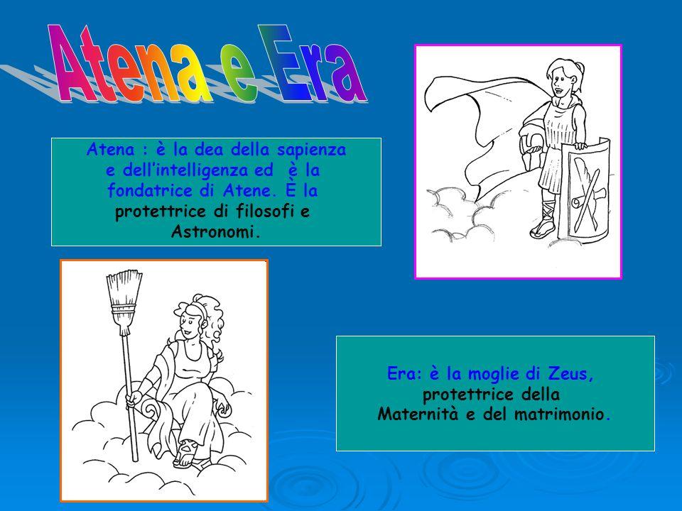 Atena : è la dea della sapienza e dellintelligenza ed è la fondatrice di Atene. È la protettrice di filosofi e Astronomi. Era: è la moglie di Zeus, pr