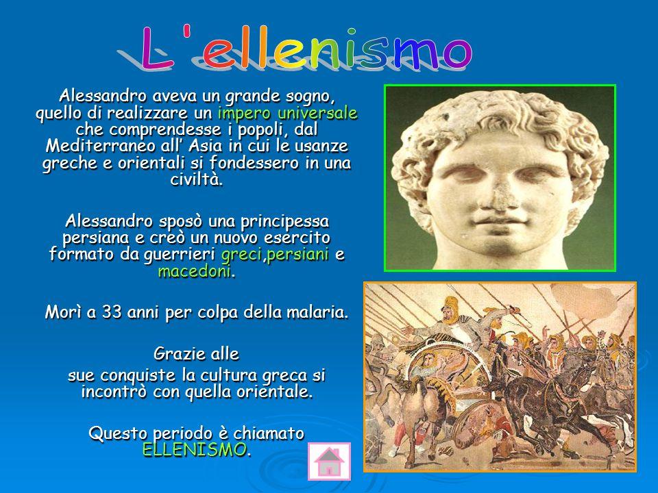 Alessandro aveva un grande sogno, quello di realizzare un impero universale che comprendesse i popoli, dal Mediterraneo all Asia in cui le usanze grec