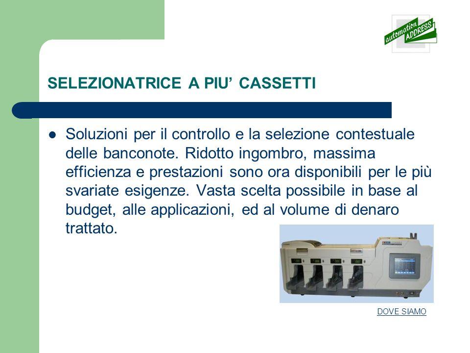 SELEZIONATRICE A PIU CASSETTI Soluzioni per il controllo e la selezione contestuale delle banconote. Ridotto ingombro, massima efficienza e prestazion