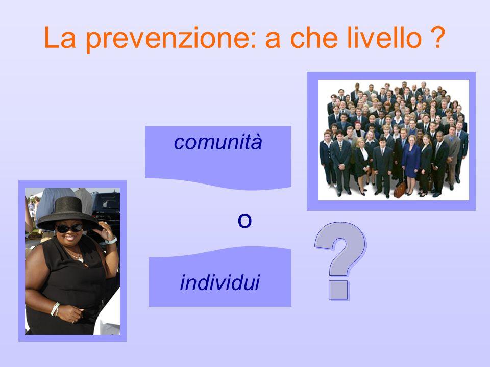 La prevenzione: a che livello ? comunità individui o