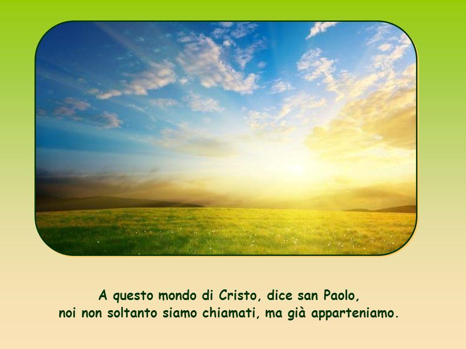 A questo mondo di Cristo, dice san Paolo, noi non soltanto siamo chiamati, ma già apparteniamo.