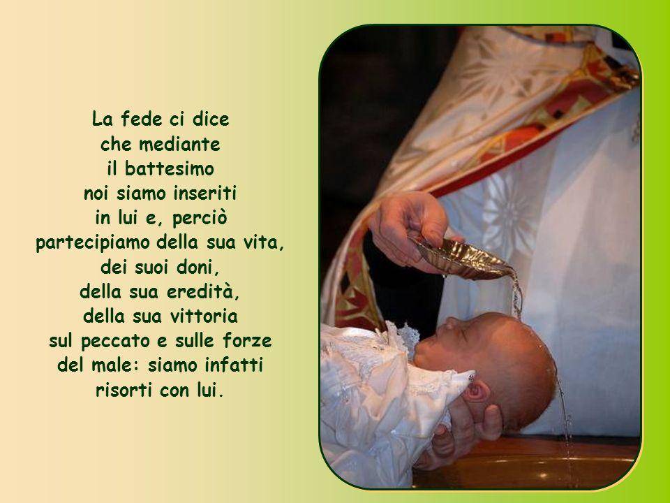 La fede ci dice che mediante il battesimo noi siamo inseriti in lui e, perciò partecipiamo della sua vita, dei suoi doni, della sua eredità, della sua vittoria sul peccato e sulle forze del male: siamo infatti risorti con lui.