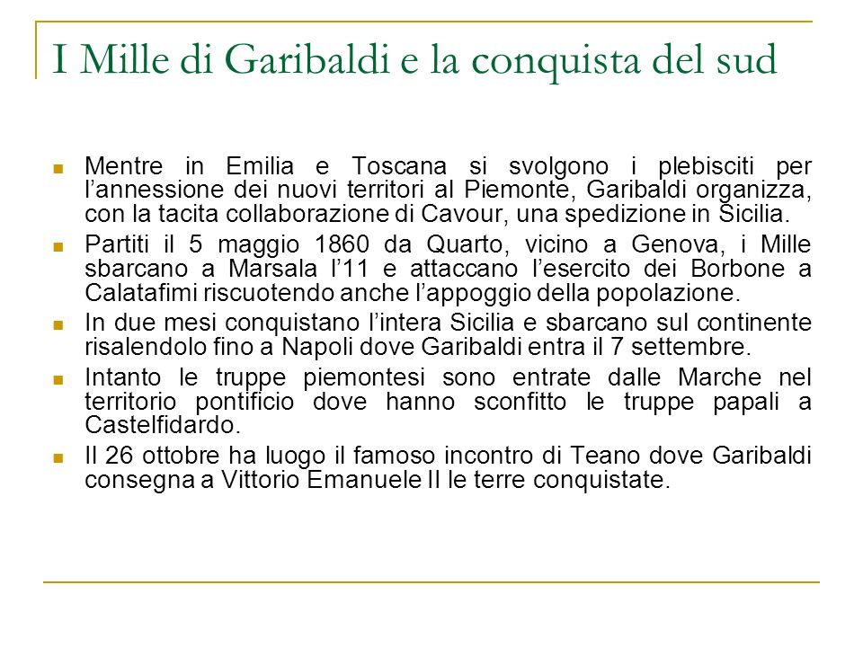 I Mille di Garibaldi e la conquista del sud Mentre in Emilia e Toscana si svolgono i plebisciti per lannessione dei nuovi territori al Piemonte, Garibaldi organizza, con la tacita collaborazione di Cavour, una spedizione in Sicilia.