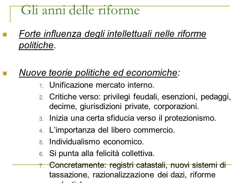 Gli anni delle riforme Forte influenza degli intellettuali nelle riforme politiche. Nuove teorie politiche ed economiche: 1. Unificazione mercato inte