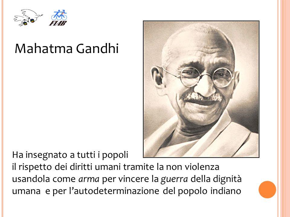 Mahatma Gandhi Ha insegnato a tutti i popoli il rispetto dei diritti umani tramite la non violenza usandola come arma per vincere la guerra della dignità umana e per lautodeterminazione del popolo indiano