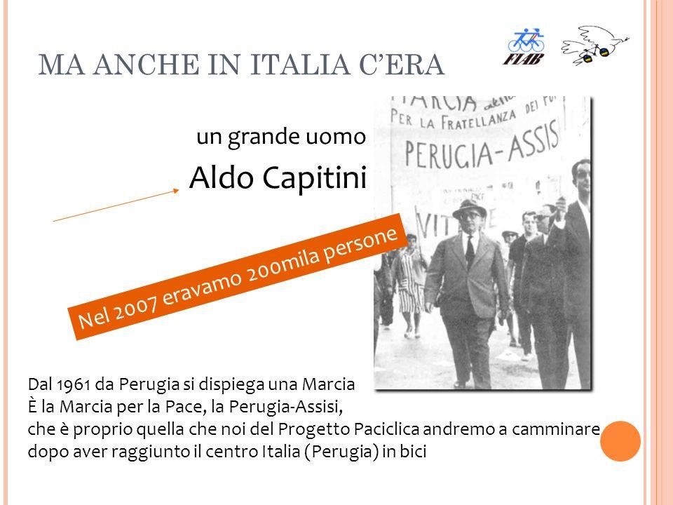 MA ANCHE IN ITALIA CERA un grande uomo Aldo Capitini Dal 1961 da Perugia si dispiega una Marcia È la Marcia per la Pace, la Perugia-Assisi, che è proprio quella che noi del Progetto Paciclica andremo a camminare dopo aver raggiunto il centro Italia (Perugia) in bici Nel 2007 eravamo 200mila persone