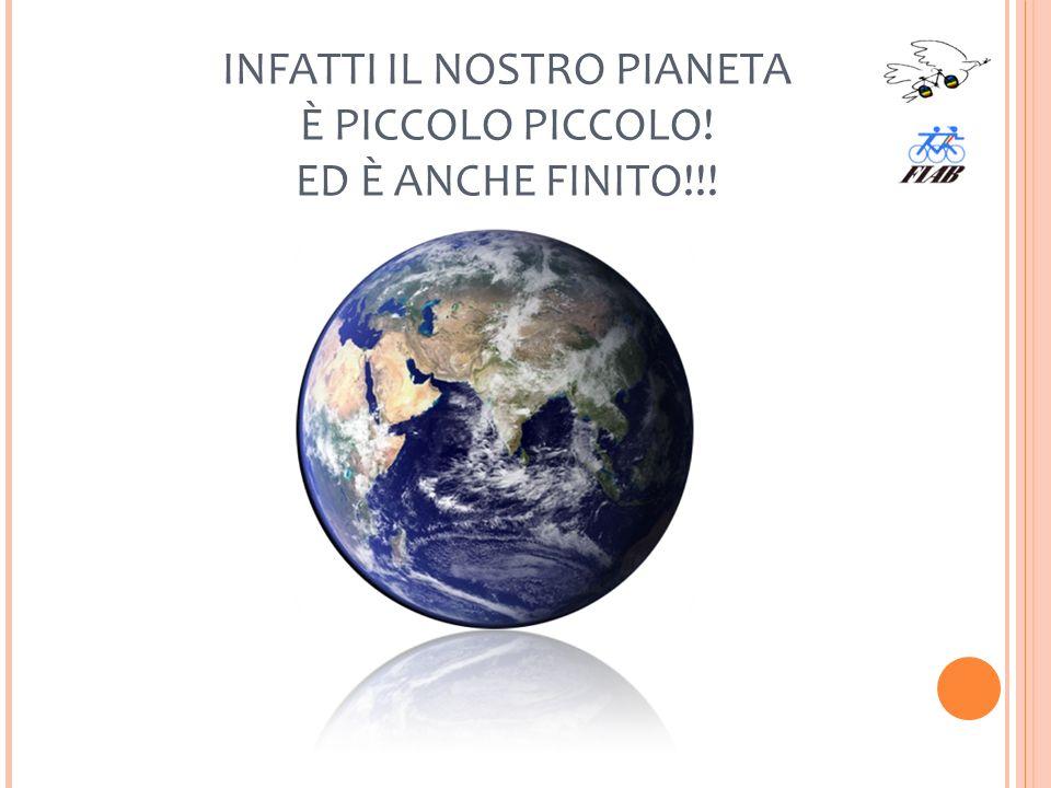 INFATTI IL NOSTRO PIANETA È PICCOLO PICCOLO! ED È ANCHE FINITO!!!