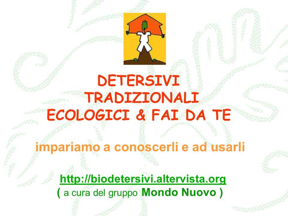 DETERSIVI TRADIZIONALI ECOLOGICI & FAI DA TE impariamo a conoscerli e ad usarli ( a cura del gruppo Mondo Nuovo ) http://biodetersivi.altervista.org