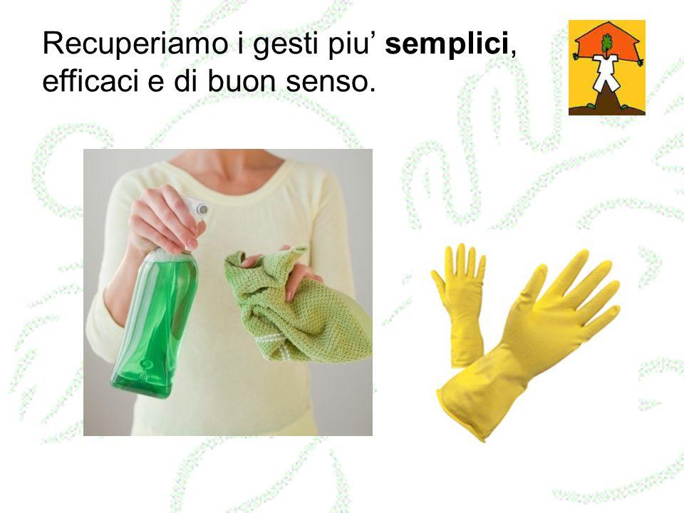Recuperiamo i gesti piu semplici, efficaci e di buon senso.