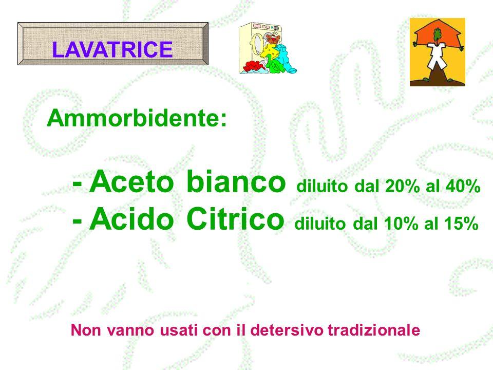 LAVATRICE Ammorbidente: - Aceto bianco diluito dal 20% al 40% - Acido Citrico diluito dal 10% al 15% Non vanno usati con il detersivo tradizionale