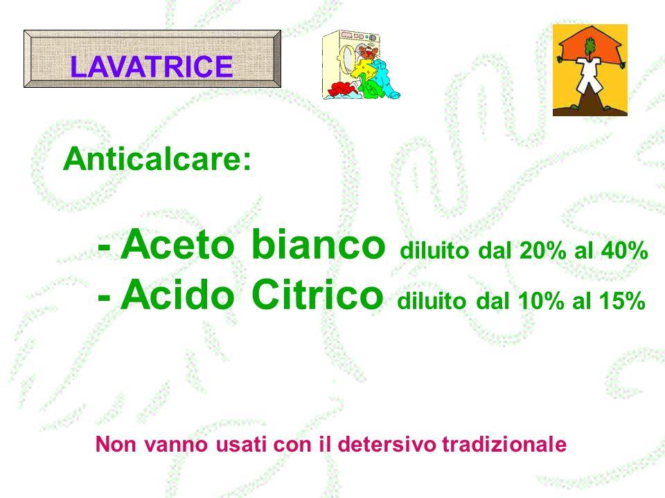 LAVATRICE Anticalcare: - Aceto bianco diluito dal 20% al 40% - Acido Citrico diluito dal 10% al 15%