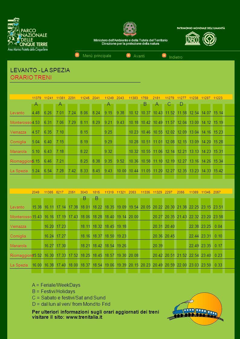 Ministero dellAmbiente e della Tutela del Territorio Direzione per la protezione della natura ORARIO TRENI Levanto Monterosso Vernazza Corniglia Manarola Riomaggiore La Spezia 4.48 4.53 4.57 5.04 5.10 5.15 5.24 6.26 6.31 6.35 6.40 6.43 6.46 6.54 7.01 7.06 7.10 7.15 7.18 7.21 7.28 7.24 7.29 7.42 8.06 8.11 8.15 8.19 8.22 8.25 8.33 8.24 8.29 8.38 8.45 9.15 9.21 9.25 9.29 9.32 9.35 9.43 9.38 9.43 9.52 10.00 10.12 10.18 10.23 10.28 10.32 10.36 10.44 10.37 10.42 10.46 10.51 10.55 10.58 11.05 10.43 10.49 10.55 11.01 11.06 11.10 11.20 11.52 11.57 12.02 12.08 12.14 12.19 12.27 11.58 12.04 12.09 12.15 12.21 12.27 12.35 12.54 13.00 13.04 13.09 13.13 13.16 13.23 14.07 14.12 14.16 14.20 14.23 14.26 14.33 15.14 15.19 15.23 15.28 15.31 15.34 15.42 Levanto Monterosso Vernazza Corniglia Manarola Riomaggiore La Spezia 15.38 15.43 15.52 16.00 16.11 16.16 16.20 16.24 16.27 16.30 16.38 17.14 17.19 17.23 17.27 17.30 17.33 17.40 17.38 17.43 17.52 18.00 18.01 18.06 18.11 18.16 18.21 18.25 18.37 18.22 18.28 18.32 18.37 18.42 18.45 18.54 18.35 18.40 18.45 18.50 18.54 18.57 19.06 19.09 19.14 19.18 19.23 19.26 19.30 19.39 19.54 20.00 20.08 20.15 20.05 20.23 20.22 20.27 20.31 20.36 20.39 20.42 20.49 21.38 21.43 21.52 22.00 22.25 22.32 22.38 22.44 22.49 22.54 23.03 23.15 23.20 23.25 23.31 23.35 23.40 23.50 23.51 23.58 0.04 0.10 0.17 0.23 0.33 20.30 20.35 20.40 20.45 20.51 20.59 113791124111381229111245204111249204311383175921811127911277112381128711223 AAABACD 20491138562172051304318151131911321205311335113292297205511389113452057 BB A = Feriale/WeekDays B = Festivi/Holidays C = Sabato e festivi/Sat and Sund D = dal lun al ven/ from Mond to Frid Per ulteriori informazioni sugli orari aggiornati dei treni visitare il sito: www.trenitalia.it LEVANTO - LA SPEZIA Menù principale Avanti Indietro