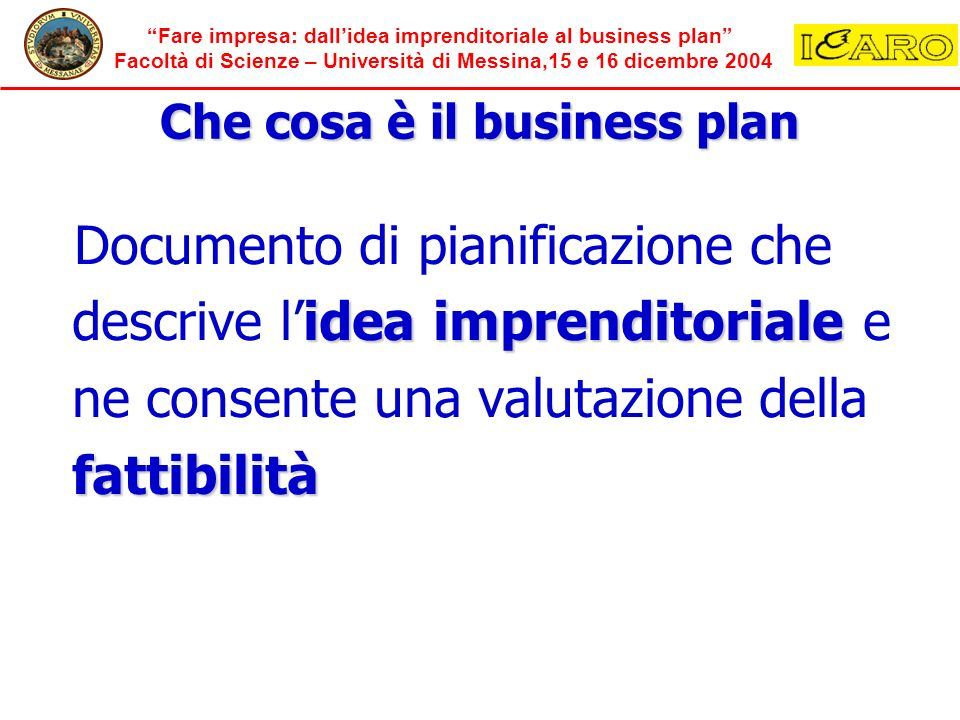 Fare impresa: dallidea imprenditoriale al business plan Facoltà di Scienze – Università di Messina,15 e 16 dicembre 2004 Che cosa è il business plan Momento di formalizzazione che coniuga la creatività e la razionalità