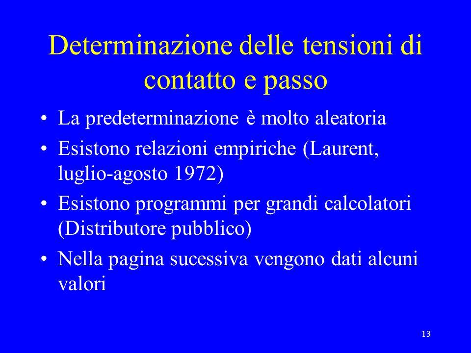 13 Determinazione delle tensioni di contatto e passo La predeterminazione è molto aleatoria Esistono relazioni empiriche (Laurent, luglio-agosto 1972)