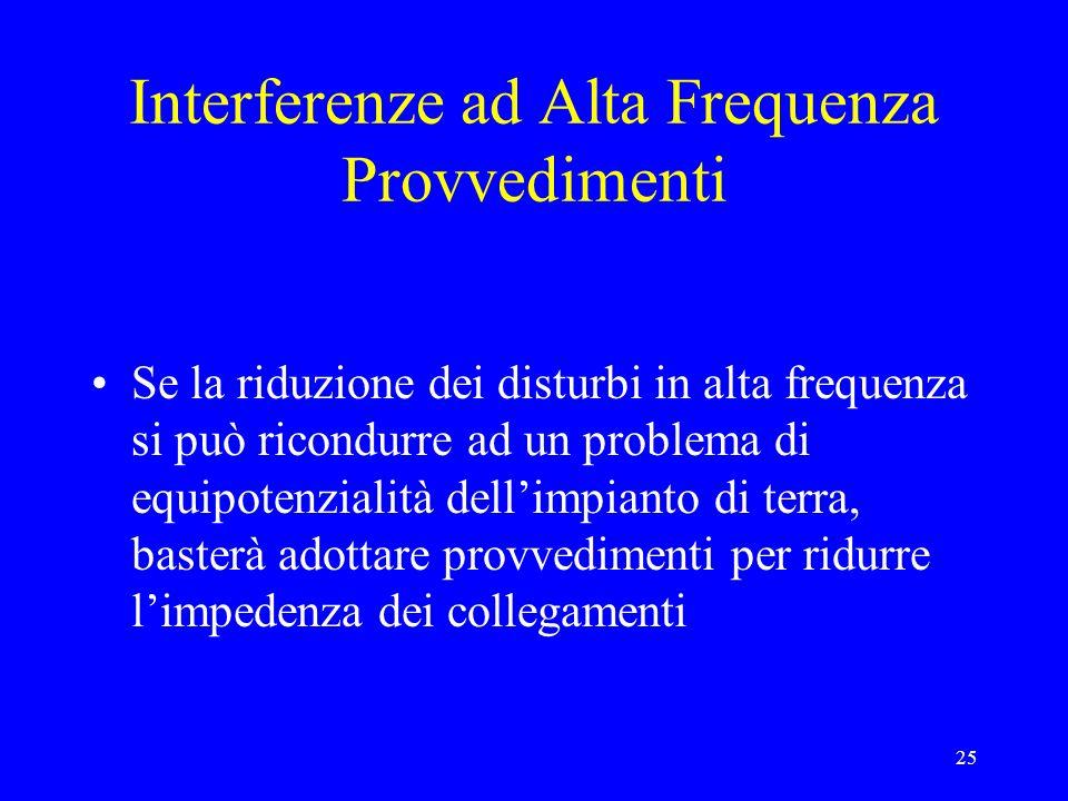 25 Interferenze ad Alta Frequenza Provvedimenti Se la riduzione dei disturbi in alta frequenza si può ricondurre ad un problema di equipotenzialità dellimpianto di terra, basterà adottare provvedimenti per ridurre limpedenza dei collegamenti
