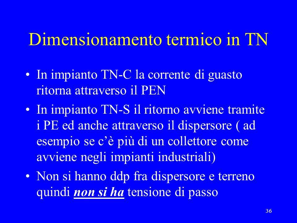36 Dimensionamento termico in TN In impianto TN-C la corrente di guasto ritorna attraverso il PEN In impianto TN-S il ritorno avviene tramite i PE ed anche attraverso il dispersore ( ad esempio se cè più di un collettore come avviene negli impianti industriali) Non si hanno ddp fra dispersore e terreno quindi non si ha tensione di passo
