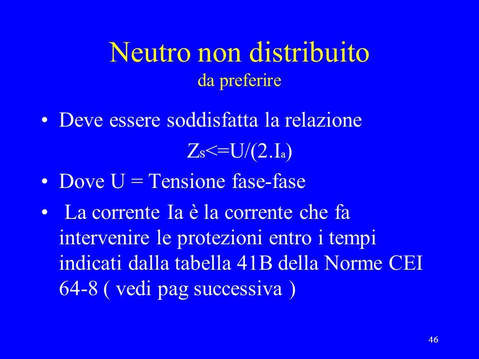 46 Neutro non distribuito da preferire Deve essere soddisfatta la relazione Z S <=U/(2.I a ) Dove U = Tensione fase-fase La corrente Ia è la corrente che fa intervenire le protezioni entro i tempi indicati dalla tabella 41B della Norme CEI 64-8 ( vedi pag successiva )