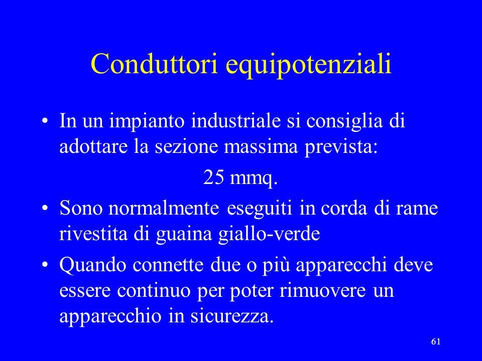 61 Conduttori equipotenziali In un impianto industriale si consiglia di adottare la sezione massima prevista: 25 mmq. Sono normalmente eseguiti in cor