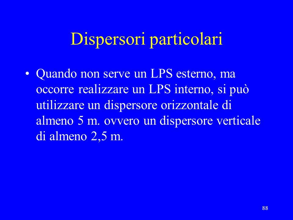 88 Dispersori particolari Quando non serve un LPS esterno, ma occorre realizzare un LPS interno, si può utilizzare un dispersore orizzontale di almeno 5 m.