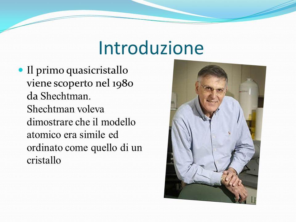 Introduzione Il primo quasicristallo viene scoperto nel 1980 da Shechtman. Shechtman voleva dimostrare che il modello atomico era simile ed ordinato c