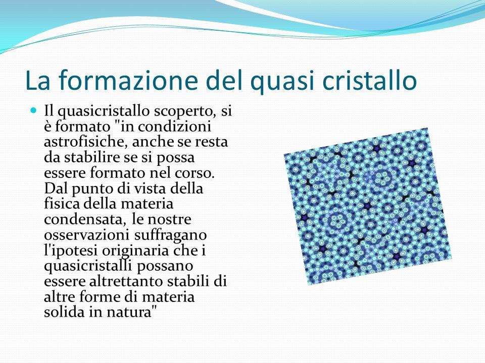 La formazione del quasi cristallo Il quasicristallo scoperto, si è formato