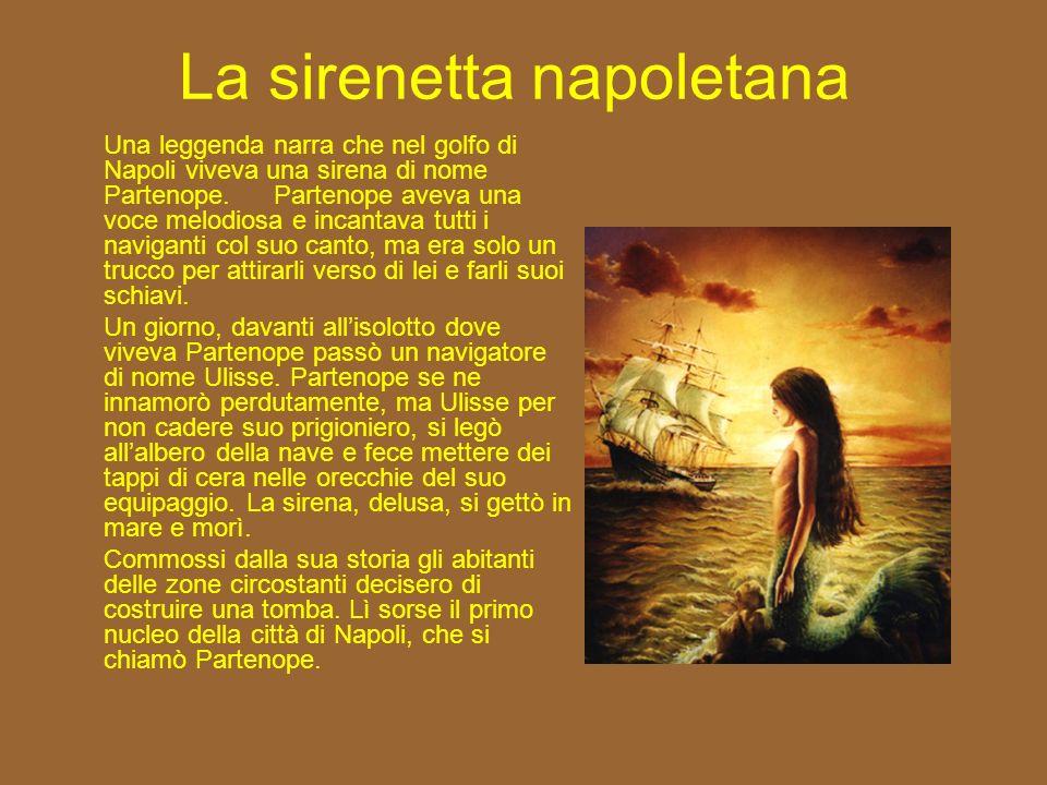 La sirenetta napoletana Una leggenda narra che nel golfo di Napoli viveva una sirena di nome Partenope.Partenope aveva una voce melodiosa e incantava tutti i naviganti col suo canto, ma era solo un trucco per attirarli verso di lei e farli suoi schiavi.