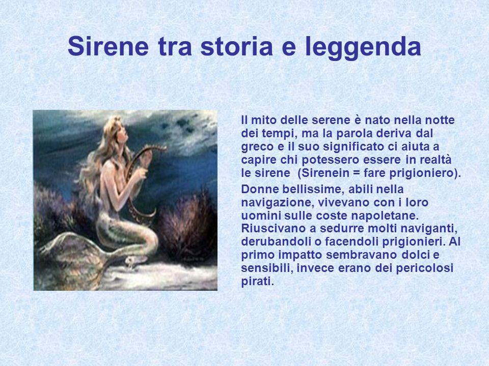 Sirene tra storia e leggenda Il mito delle serene è nato nella notte dei tempi, ma la parola deriva dal greco e il suo significato ci aiuta a capire chi potessero essere in realtà le sirene (Sirenein = fare prigioniero).