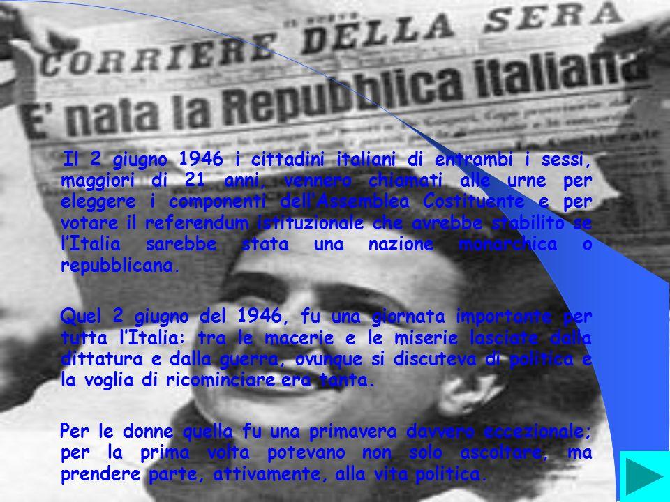 Il 2 giugno 1946 i cittadini italiani di entrambi i sessi, maggiori di 21 anni, vennero chiamati alle urne per eleggere i componenti dellAssemblea Costituente e per votare il referendum istituzionale che avrebbe stabilito se lItalia sarebbe stata una nazione monarchica o repubblicana.