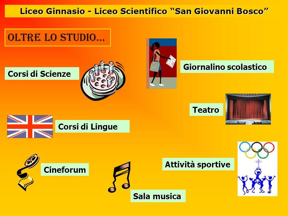 Oltre lo studio… Liceo Ginnasio - Liceo Scientifico San Giovanni Bosco Corsi di Scienze Giornalino scolastico Corsi di Lingue Teatro Cineforum Attivit