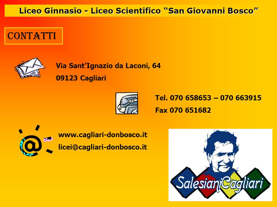Liceo Ginnasio - Liceo Scientifico San Giovanni Bosco Via SantIgnazio da Laconi, 64 09123 Cagliari Tel. 070 658653 – 070 663915 Fax 070 651682 www.cag