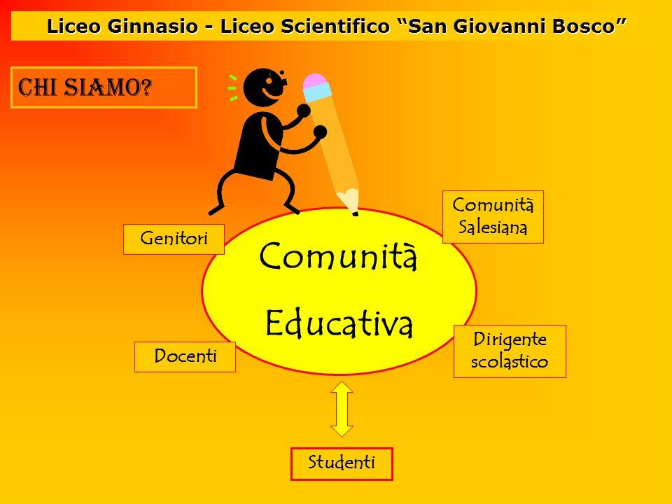 Liceo Ginnasio - Liceo Scientifico San Giovanni Bosco chi siamo? Comunità Educativa Comunità Salesiana Docenti Studenti Genitori Dirigente scolastico