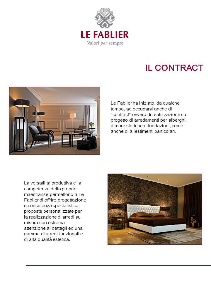 IL CONTRACT Le Fablier ha iniziato, da qualche tempo, ad occuparsi anche di contract ovvero di realizzazione su progetto di arredamenti per alberghi, dimore storiche e fondazioni, come anche di allestimenti particolari.