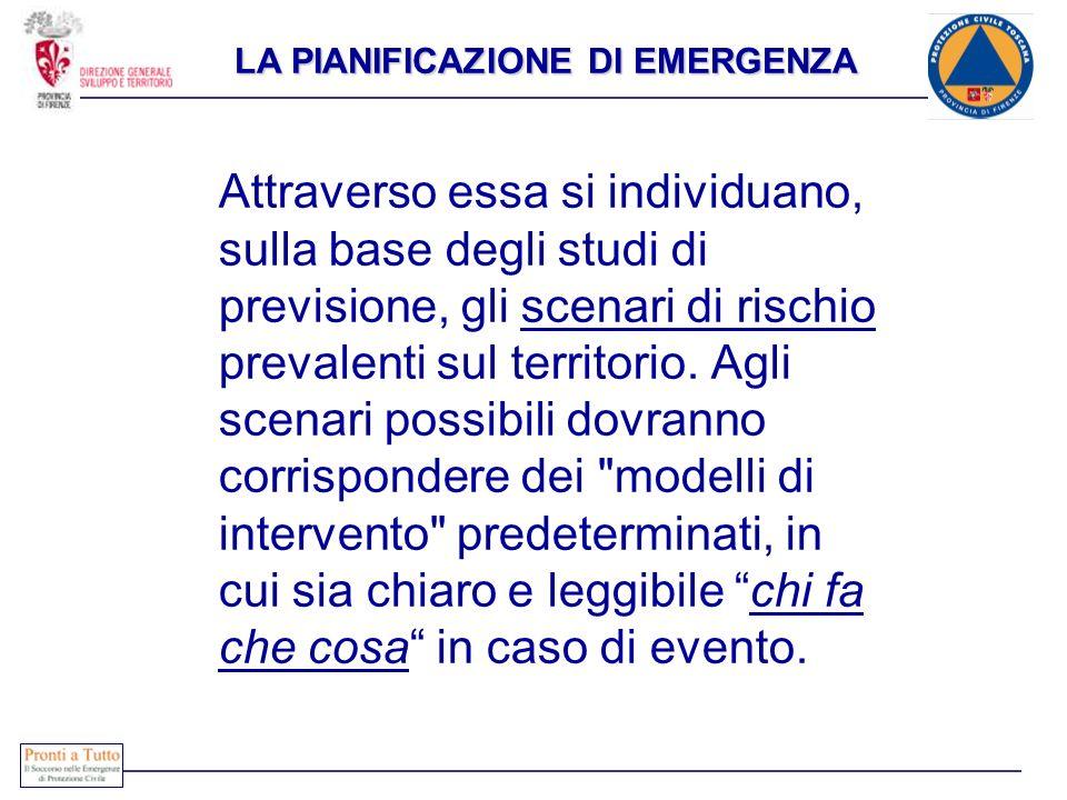 LA PIANIFICAZIONE DI EMERGENZA Attraverso essa si individuano, sulla base degli studi di previsione, gli scenari di rischio prevalenti sul territorio.