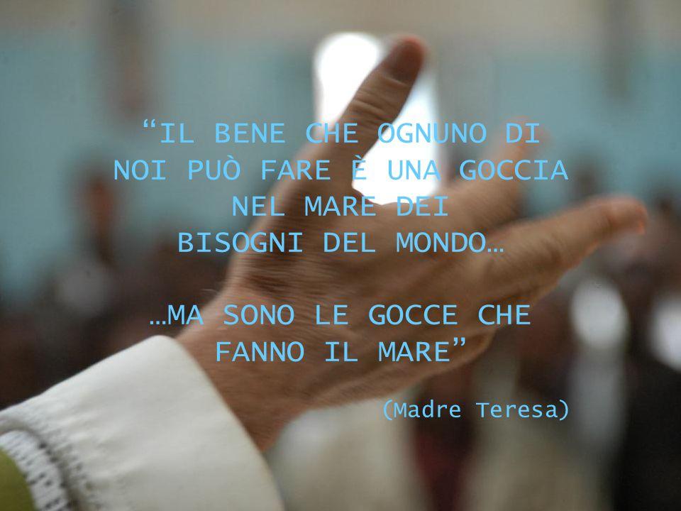 IL BENE CHE OGNUNO DI NOI PUÒ FARE È UNA GOCCIA NEL MARE DEI BISOGNI DEL MONDO… …MA SONO LE GOCCE CHE FANNO IL MARE (Madre Teresa)